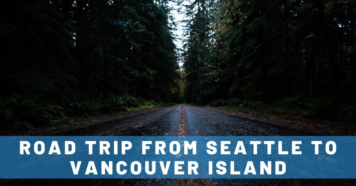 Seattle to Vancouver Island Road Trip Itinerary